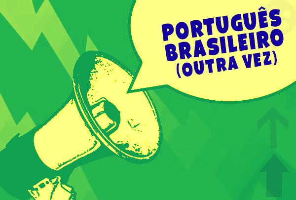 PORTUGUÊS BRASILEIRO (OUTRA VEZ)